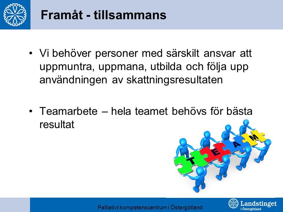Framåt - tillsammans Vi behöver personer med särskilt ansvar att uppmuntra, uppmana, utbilda och följa upp användningen av skattningsresultaten Teamarbete – hela teamet behövs för bästa resultat Palliativt kompetenscentrum i Östergötland