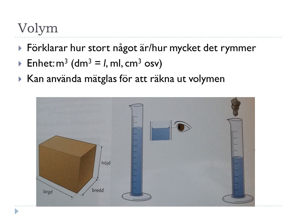 Volym  Förklarar hur stort något är/hur mycket det rymmer  Enhet: m 3 (dm 3 = l, ml, cm 3 osv)  Kan använda mätglas för att räkna ut volymen