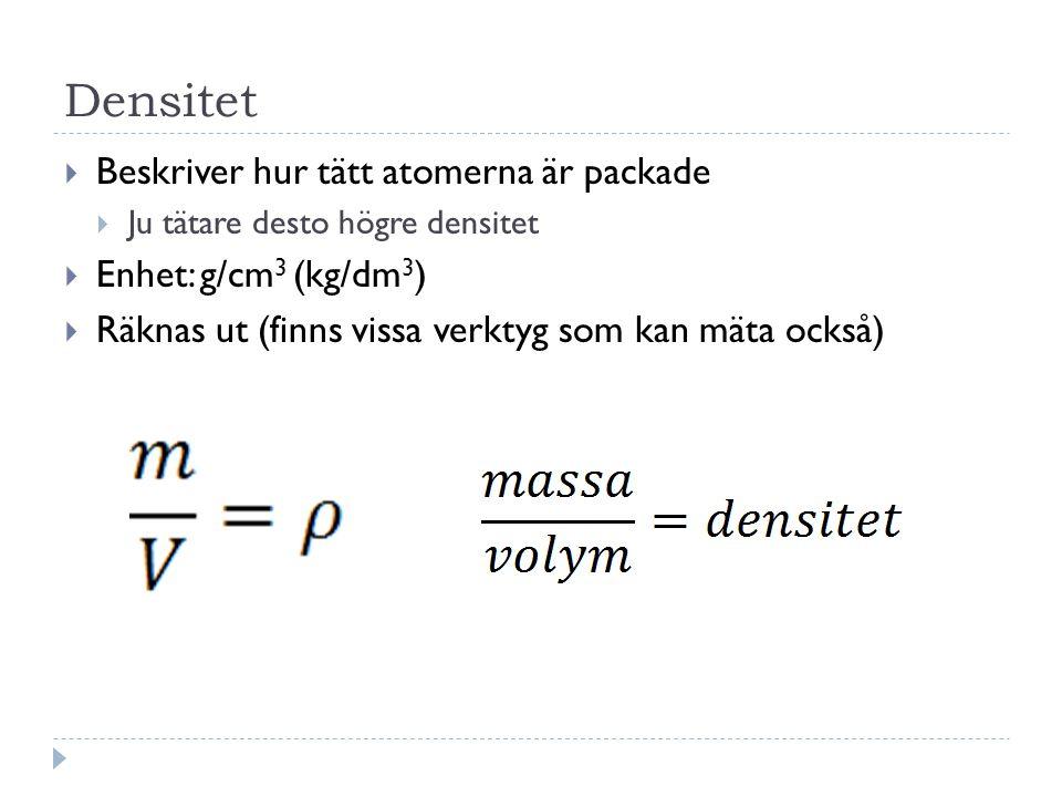 Densitet  Beskriver hur tätt atomerna är packade  Ju tätare desto högre densitet  Enhet: g/cm 3 (kg/dm 3 )  Räknas ut (finns vissa verktyg som kan