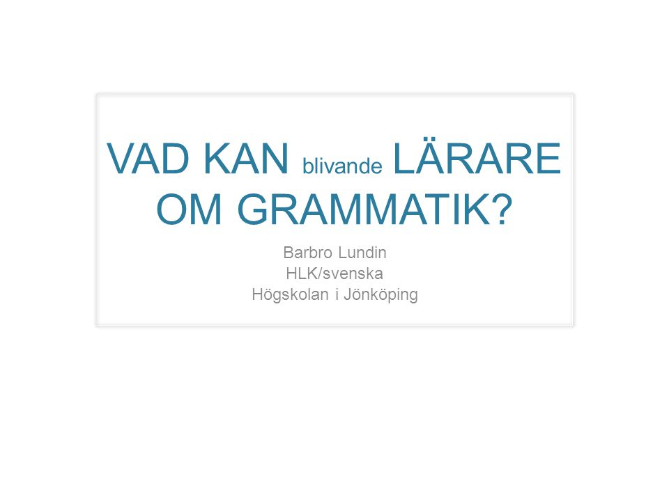 VAD KAN blivande LÄRARE OM GRAMMATIK? Barbro Lundin HLK/svenska Högskolan i Jönköping