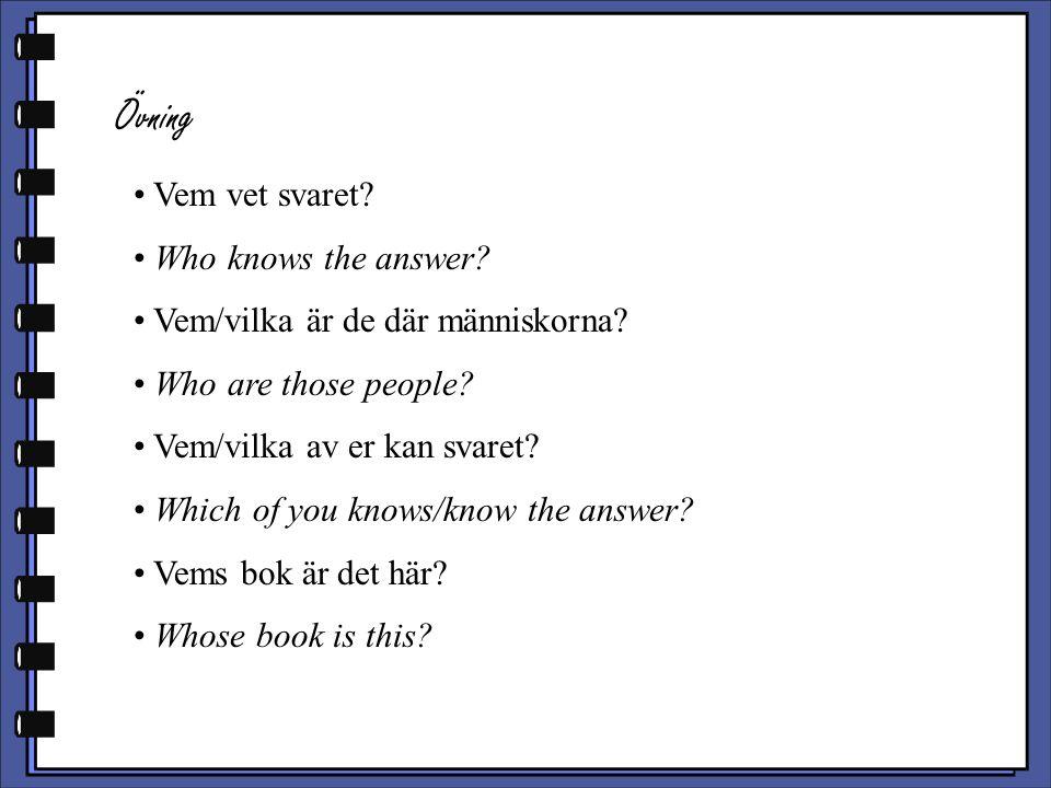 Övning Vem vet svaret? Who knows the answer? Vem/vilka är de där människorna? Who are those people? Vem/vilka av er kan svaret? Which of you knows/kno