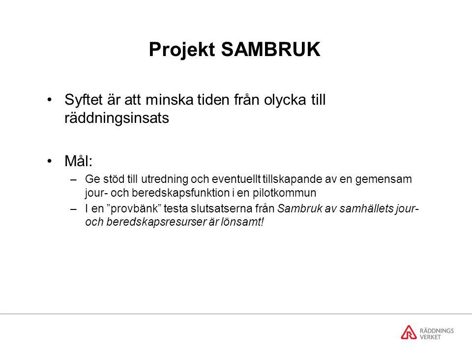 Projekt SAMBRUK Syftet är att minska tiden från olycka till räddningsinsats Mål: –Ge stöd till utredning och eventuellt tillskapande av en gemensam jour- och beredskapsfunktion i en pilotkommun –I en provbänk testa slutsatserna från Sambruk av samhällets jour- och beredskapsresurser är lönsamt!