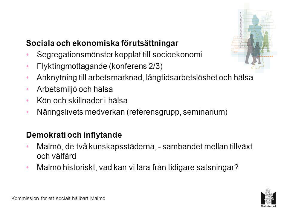 Kommission för ett socialt hållbart Malmö Sociala och ekonomiska förutsättningar Segregationsmönster kopplat till socioekonomi Flyktingmottagande (konferens 2/3) Anknytning till arbetsmarknad, långtidsarbetslöshet och hälsa Arbetsmiljö och hälsa Kön och skillnader i hälsa Näringslivets medverkan (referensgrupp, seminarium) Demokrati och inflytande Malmö, de två kunskapsstäderna, - sambandet mellan tillväxt och välfärd Malmö historiskt, vad kan vi lära från tidigare satsningar?