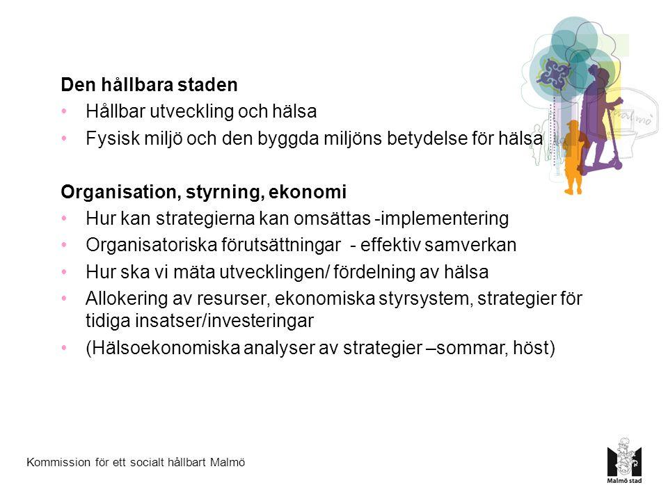 Kommission för ett socialt hållbart Malmö Den hållbara staden Hållbar utveckling och hälsa Fysisk miljö och den byggda miljöns betydelse för hälsa Organisation, styrning, ekonomi Hur kan strategierna kan omsättas -implementering Organisatoriska förutsättningar - effektiv samverkan Hur ska vi mäta utvecklingen/ fördelning av hälsa Allokering av resurser, ekonomiska styrsystem, strategier för tidiga insatser/investeringar (Hälsoekonomiska analyser av strategier –sommar, höst)