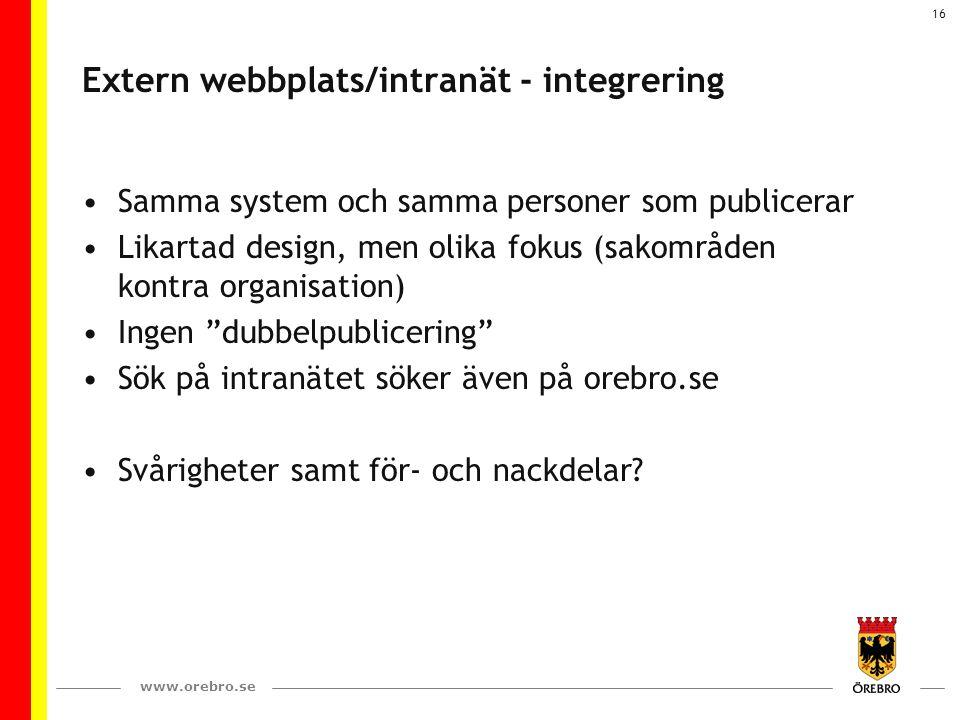 www.orebro.se 16 Extern webbplats/intranät - integrering Samma system och samma personer som publicerar Likartad design, men olika fokus (sakområden k
