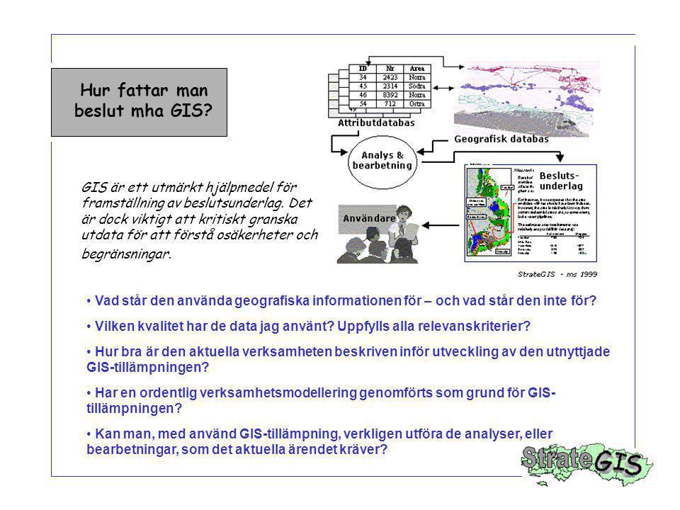 Hur fattar man beslut mha GIS? GIS är ett utmärkt hjälpmedel för framställning av beslutsunderlag. Det är dock viktigt att kritiskt granska utdata för