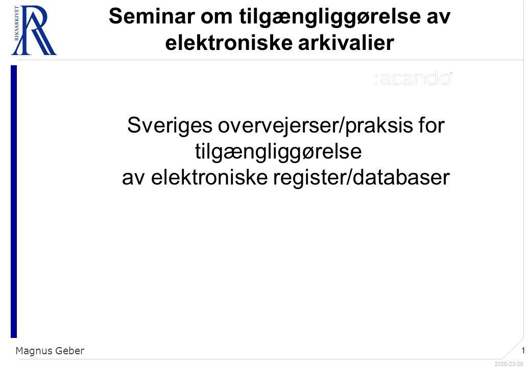 2006-03-06 Magnus Geber 1 Seminar om tilgængliggørelse av elektroniske arkivalier Sveriges overvejerser/praksis for tilgængliggørelse av elektroniske register/databaser