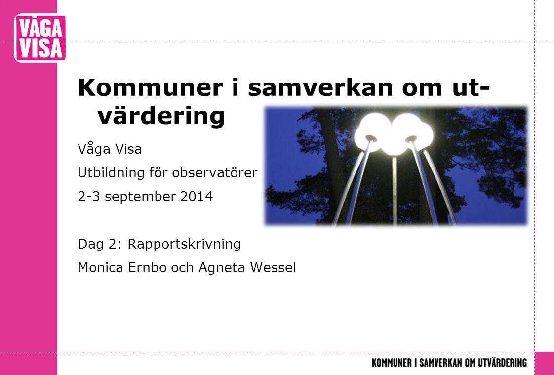 Kommuner i samverkan om ut- värdering Våga Visa Utbildning för observatörer 2-3 september 2014 Dag 2: Rapportskrivning Monica Ernbo och Agneta Wessel