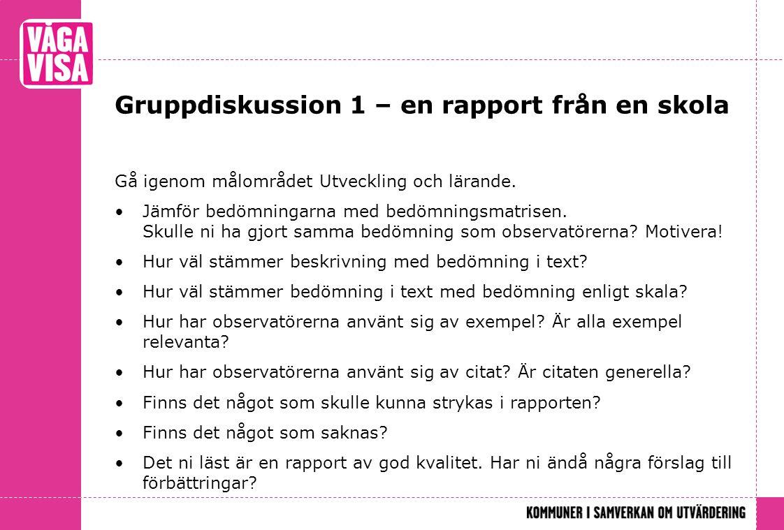 Gruppdiskussion 1 – en rapport från en skola Gå igenom målområdet Utveckling och lärande. Jämför bedömningarna med bedömningsmatrisen. Skulle ni ha gj