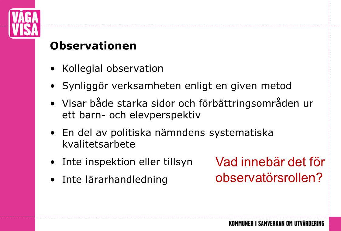 Observationen Kollegial observation Synliggör verksamheten enligt en given metod Visar både starka sidor och förbättringsområden ur ett barn- och elev