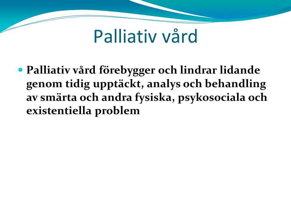 Palliativ vård Palliativ vård förebygger och lindrar lidande genom tidig upptäckt, analys och behandling av smärta och andra fysiska, psykosociala och existentiella problem