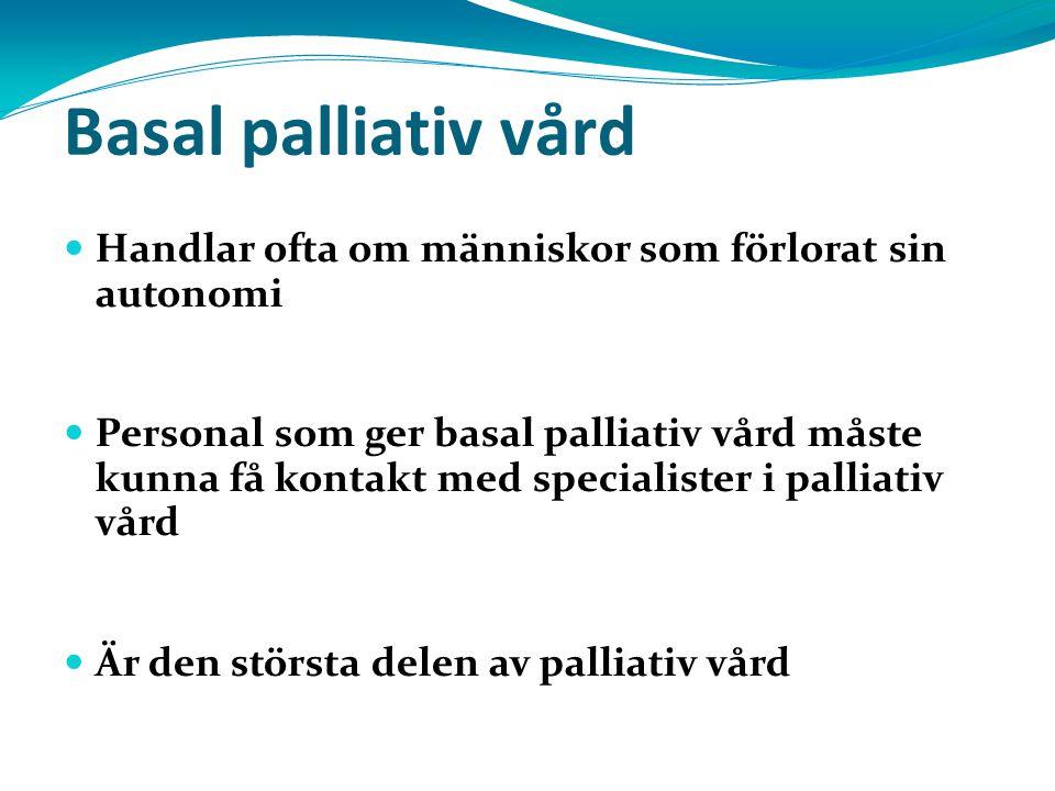 Basal palliativ vård Handlar ofta om människor som förlorat sin autonomi Personal som ger basal palliativ vård måste kunna få kontakt med specialister i palliativ vård Är den största delen av palliativ vård