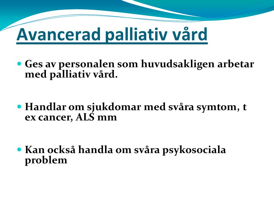 Avancerad palliativ vård Ges av personalen som huvudsakligen arbetar med palliativ vård. Handlar om sjukdomar med svåra symtom, t ex cancer, ALS mm Ka