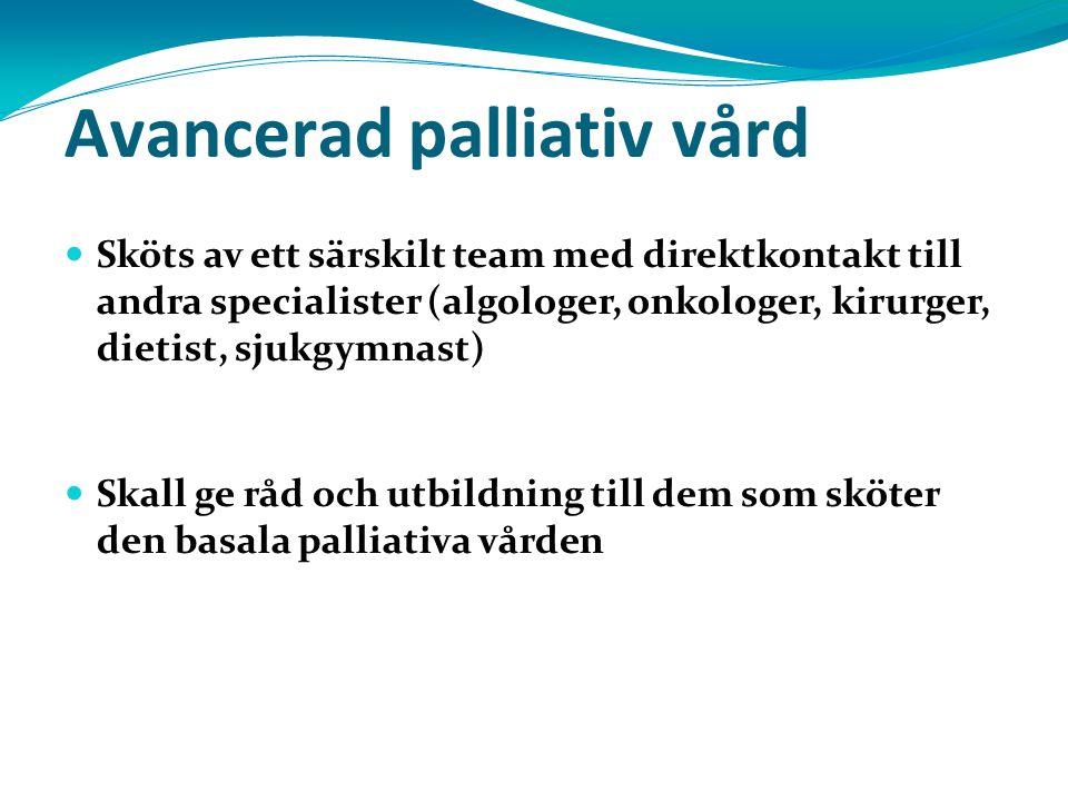 Avancerad palliativ vård Sköts av ett särskilt team med direktkontakt till andra specialister (algologer, onkologer, kirurger, dietist, sjukgymnast) Skall ge råd och utbildning till dem som sköter den basala palliativa vården
