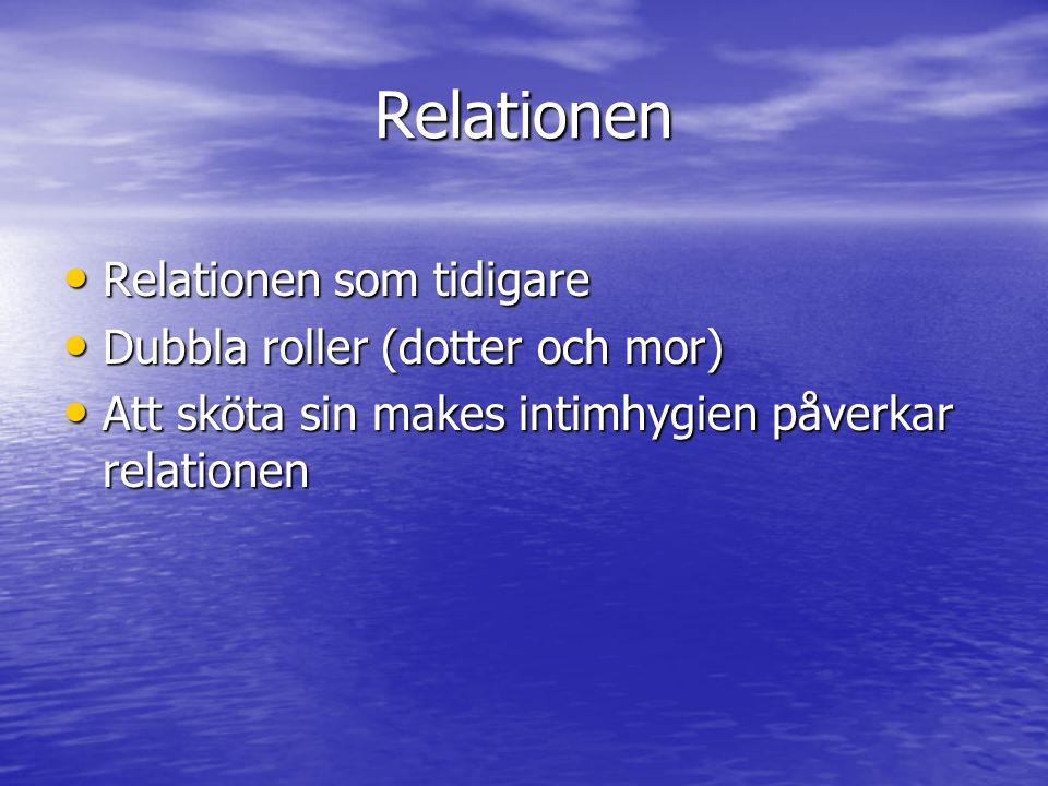 Relationen Relationen som tidigare Relationen som tidigare Dubbla roller (dotter och mor) Dubbla roller (dotter och mor) Att sköta sin makes intimhygien påverkar relationen Att sköta sin makes intimhygien påverkar relationen