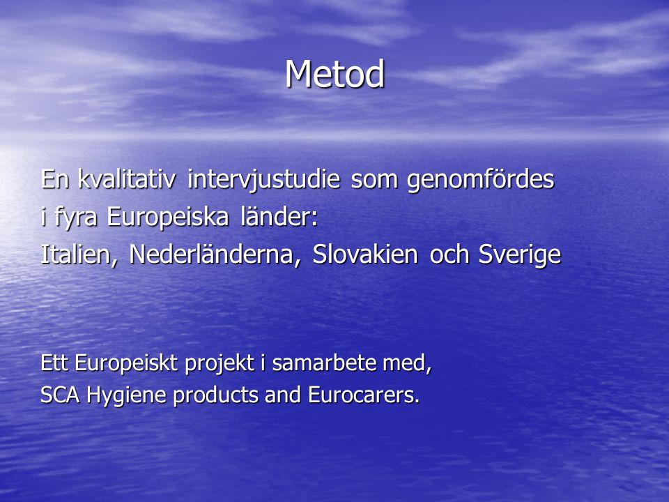 Metod En kvalitativ intervjustudie som genomfördes i fyra Europeiska länder: Italien, Nederländerna, Slovakien och Sverige Ett Europeiskt projekt i samarbete med, SCA Hygiene products and Eurocarers.