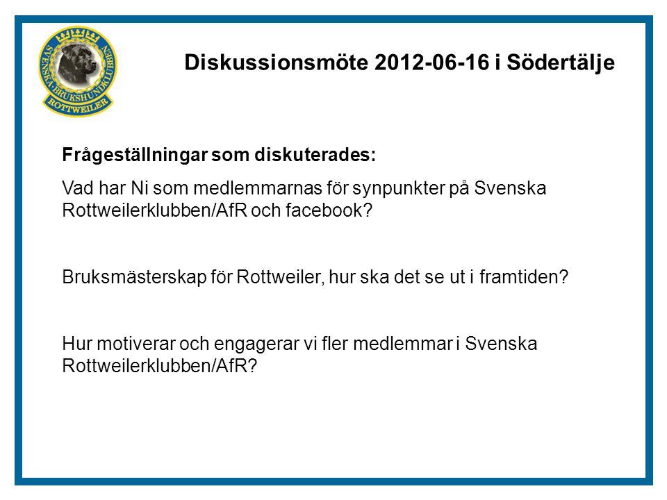 Diskussionsmöte 2012-06-16 i Södertälje Frågeställningar som diskuterades: Vad har Ni som medlemmarnas för synpunkter på Svenska Rottweilerklubben/AfR och facebook.