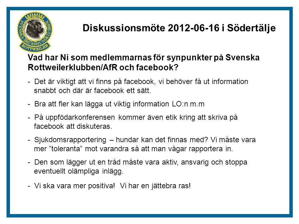 Diskussionsmöte 2012-06-16 i Södertälje Vad har Ni som medlemmarnas för synpunkter på Svenska Rottweilerklubben/AfR och facebook.