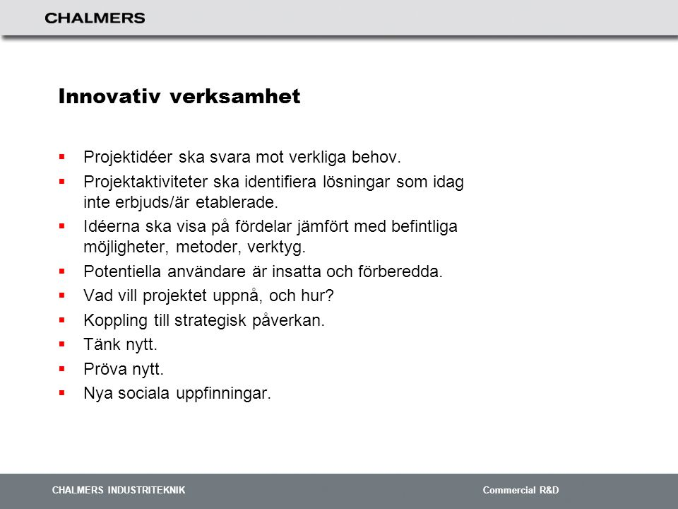 CHALMERS INDUSTRITEKNIK Commercial R&D Innovativ verksamhet  Projektidéer ska svara mot verkliga behov.