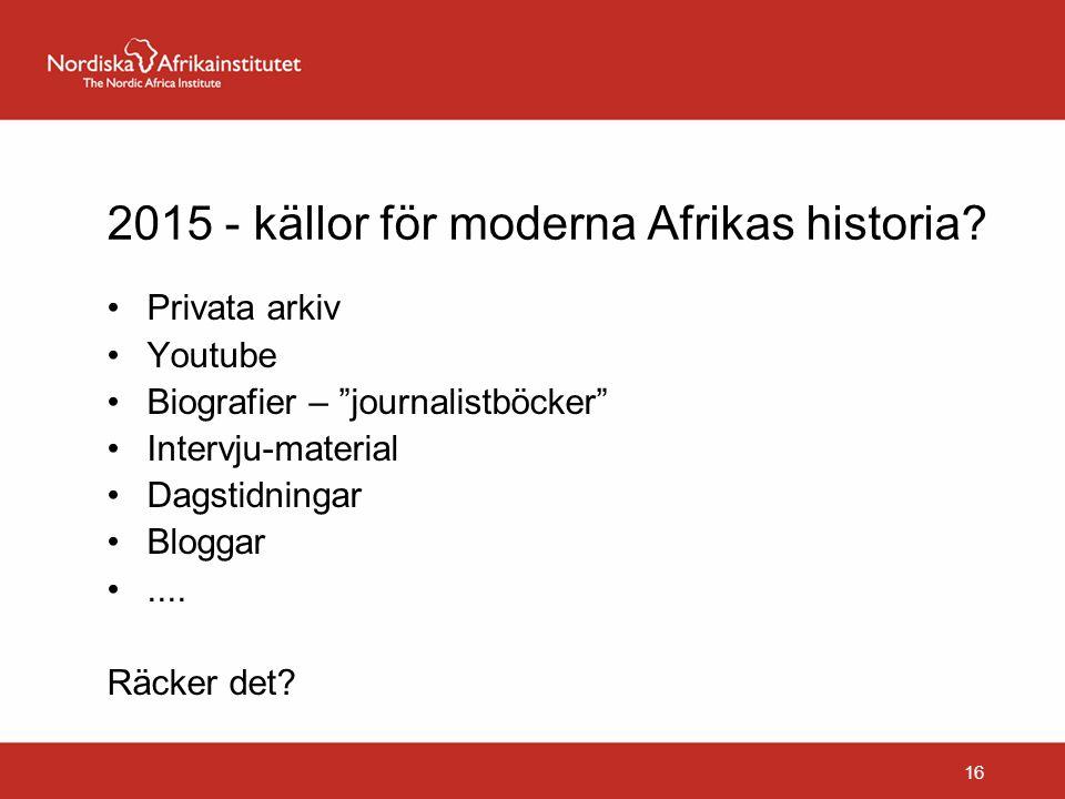 """2015 - källor för moderna Afrikas historia? Privata arkiv Youtube Biografier – """"journalistböcker"""" Intervju-material Dagstidningar Bloggar.... Räcker d"""