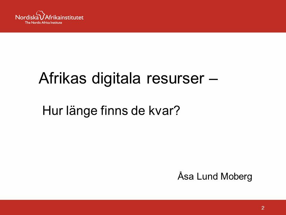 Afrikas digitala resurser – Hur länge finns de kvar? Åsa Lund Moberg 2