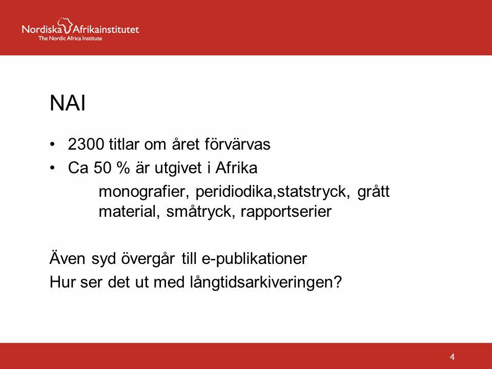 NAI 2300 titlar om året förvärvas Ca 50 % är utgivet i Afrika monografier, peridiodika,statstryck, grått material, småtryck, rapportserier Även syd övergår till e-publikationer Hur ser det ut med långtidsarkiveringen.