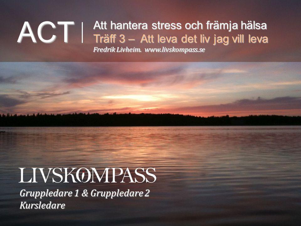 ACT Att hantera stress och främja hälsa Träff 3 – Att leva det liv jag vill leva Fredrik Livheim. www.livskompass.se Gruppledare 1 & Gruppledare 2 Kur