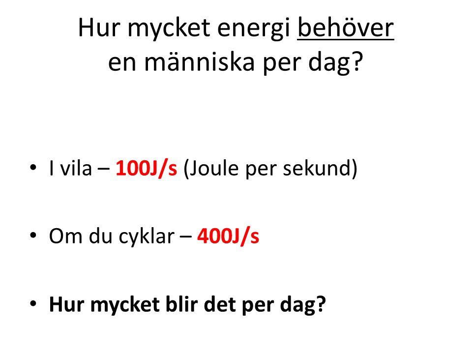 Hur mycket energi behöver en människa per dag? I vila – 100J/s (Joule per sekund) Om du cyklar – 400J/s Hur mycket blir det per dag?
