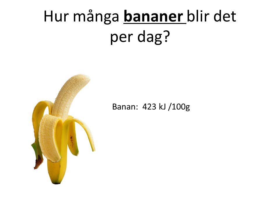 Hur många bananer blir det per dag? Banan: 423 kJ /100g