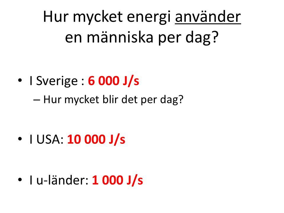 I Sverige : 6 000 J/s – Hur mycket blir det per dag? I USA: 10 000 J/s I u-länder: 1 000 J/s Hur mycket energi använder en människa per dag?