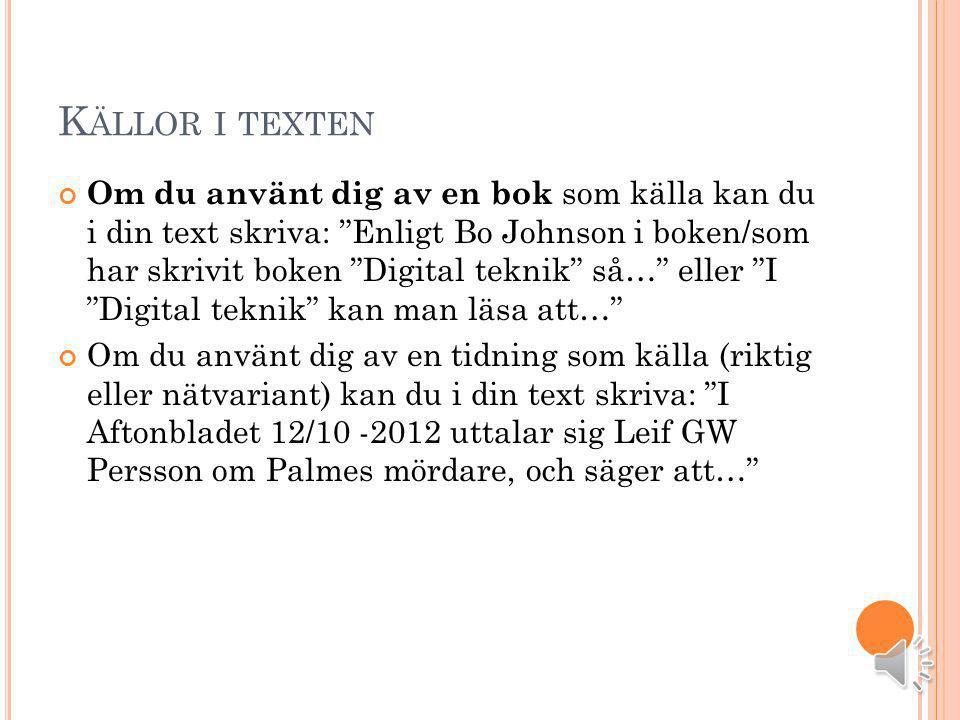 K ÄLLOR I TEXTEN Om du använt dig av en bok som källa kan du i din text skriva: Enligt Bo Johnson i boken/som har skrivit boken Digital teknik så… eller I Digital teknik kan man läsa att… Om du använt dig av en tidning som källa (riktig eller nätvariant) kan du i din text skriva: I Aftonbladet 12/10 -2012 uttalar sig Leif GW Persson om Palmes mördare, och säger att…