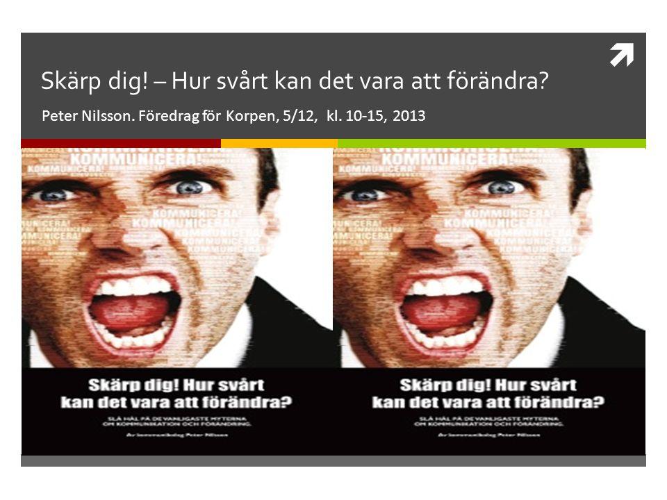  Skärp dig! – Hur svårt kan det vara att förändra? Peter Nilsson. Föredrag för Korpen, 5/12, kl. 10-15, 2013