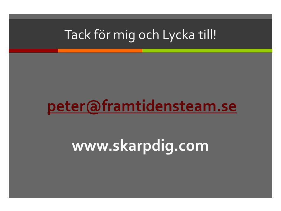 Tack för mig och Lycka till! peter@framtidensteam.se www.skarpdig.com