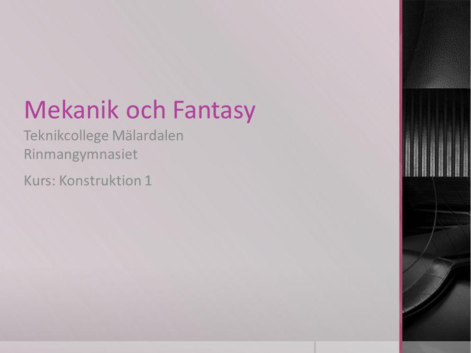 Mekanik och Fantasy Teknikcollege Mälardalen Rinmangymnasiet Kurs: Konstruktion 1