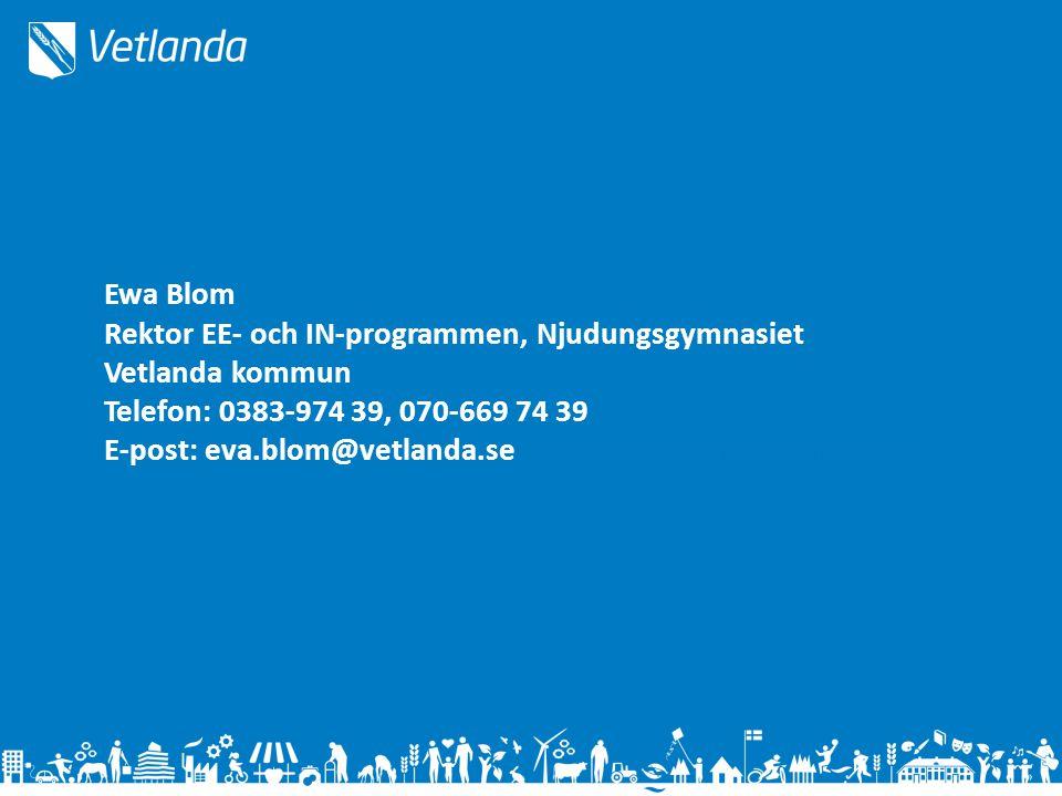 Ewa Blom Rektor EE- och IN-programmen, Njudungsgymnasiet Vetlanda kommun Telefon: 0383-974 39, 070-669 74 39 E-post: eva.blom@vetlanda.seEeva.blova.Bl