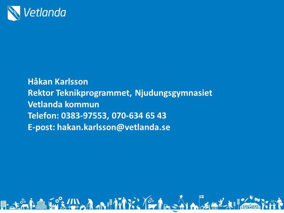 Håkan Karlsson Rektor Teknikprogrammet, Njudungsgymnasiet Vetlanda kommun Telefon: 0383-97553, 070-634 65 43 E-post: hakan.karlsson@vetlanda.se