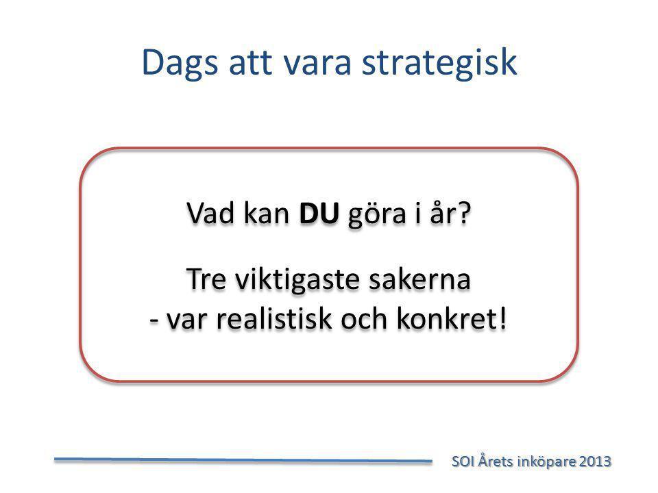 Dags att vara strategisk SOI Årets inköpare 2013 SOI Årets inköpare 2013 Vad kan DU göra i år.