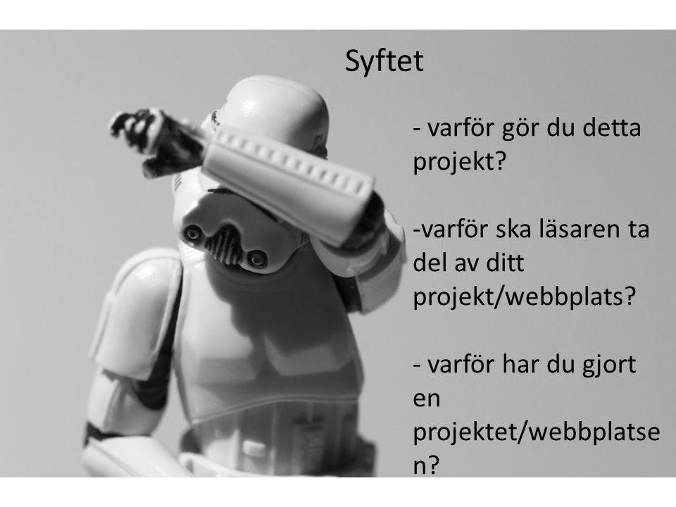 Syftet - varför gör du detta projekt? -varför ska läsaren ta del av ditt projekt/webbplats? - varför har du gjort en projektet/webbplatse n?