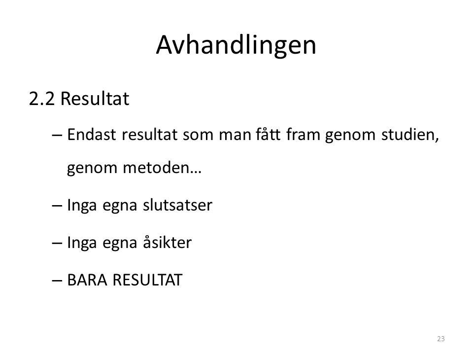 Avhandlingen 2.2 Resultat – Endast resultat som man fått fram genom studien, genom metoden… – Inga egna slutsatser – Inga egna åsikter – BARA RESULTAT