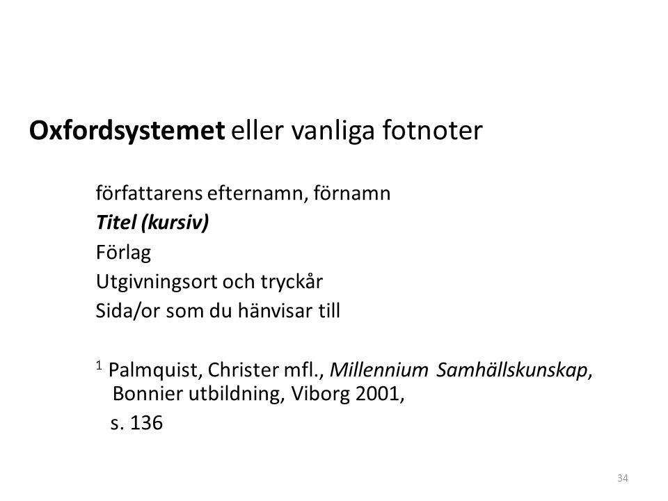 Fotnotssystem Harvardsystemet eller parentessystemet (författarens efternamn, årtal, sida/or) Ex (Backman, 1998, s 12) Vid fler än en författare (författarens efternamn & medförfattarens efternamn & …, årtal, sida/or) Ex.(Cameron & Ekström & Holmvall & Uhlin, 2002, s.25) Flera arbeten vid samma tillfälle ordnas de alfabetiskt med hänsyn till författarnas efternamn.