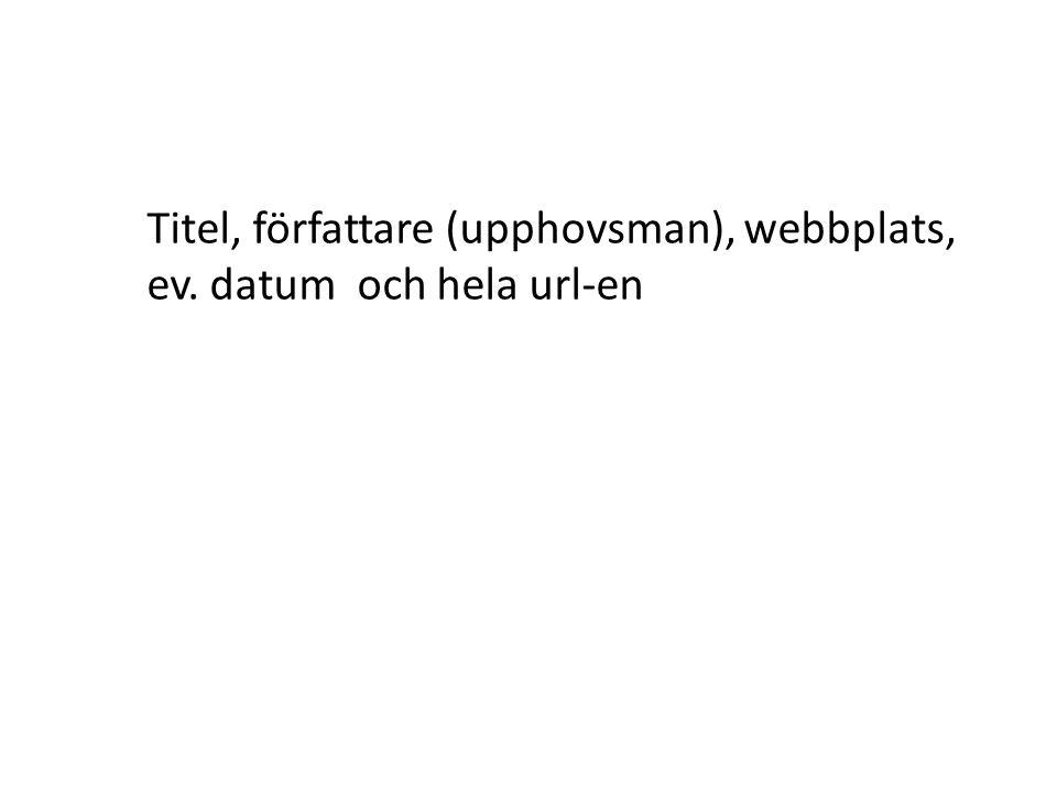 Titel, författare (upphovsman), webbplats, ev. datum och hela url-en