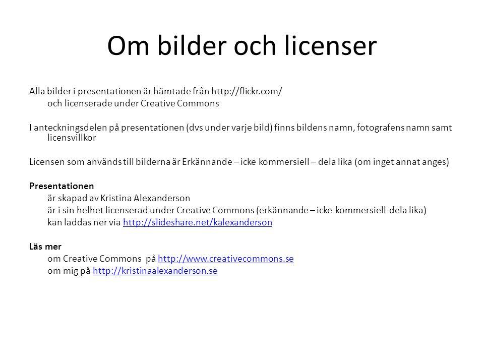 Om bilder och licenser Alla bilder i presentationen är hämtade från http://flickr.com/ och licenserade under Creative Commons I anteckningsdelen på pr