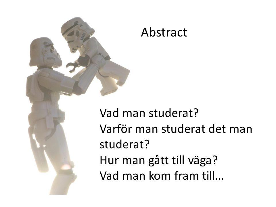Abstract Vad man studerat? Varför man studerat det man studerat? Hur man gått till väga? Vad man kom fram till…