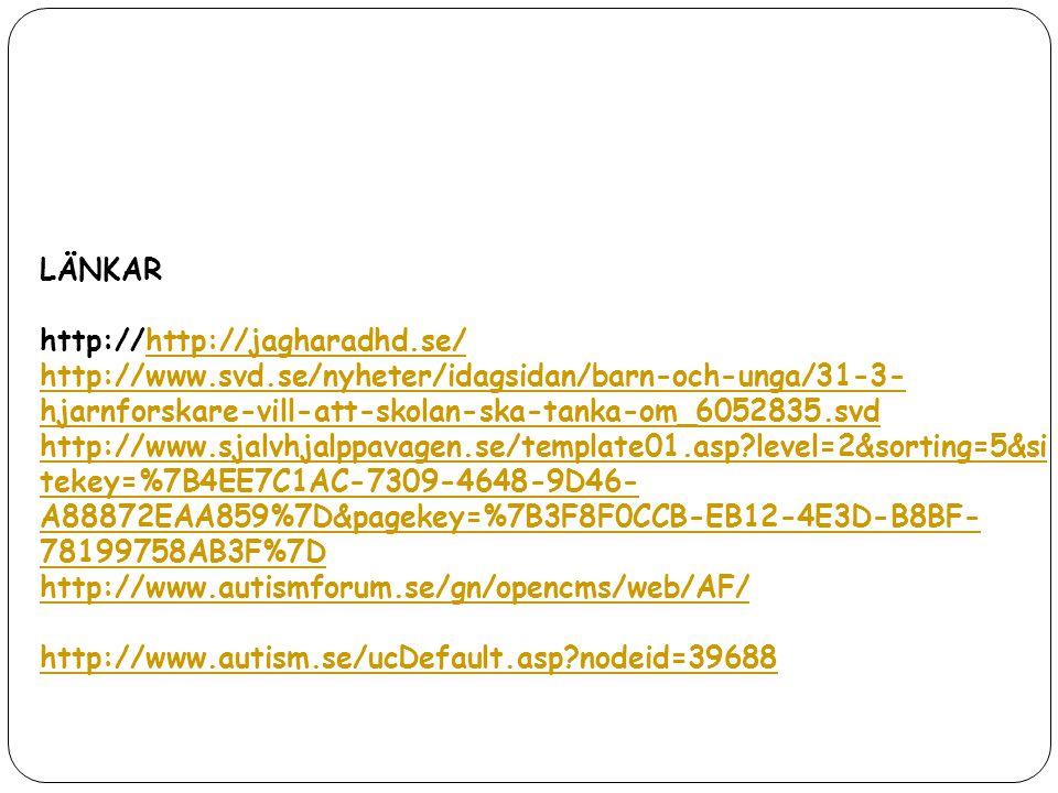 LÄNKAR http://http://jagharadhd.se/http://jagharadhd.se/ http://www.svd.se/nyheter/idagsidan/barn-och-unga/31-3- hjarnforskare-vill-att-skolan-ska-tan