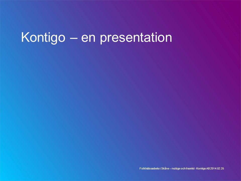 Kontigo – en presentation Folkhälsoarbete i Skåne – nuläge och framtid - Kontigo AB 2014.02.25