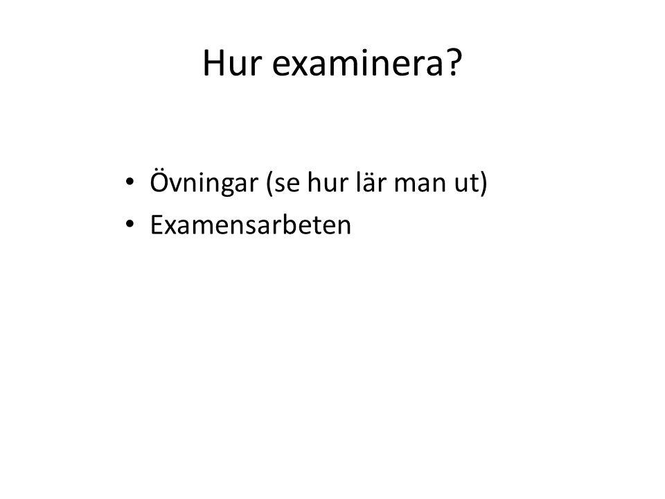 Hur examinera? Övningar (se hur lär man ut) Examensarbeten