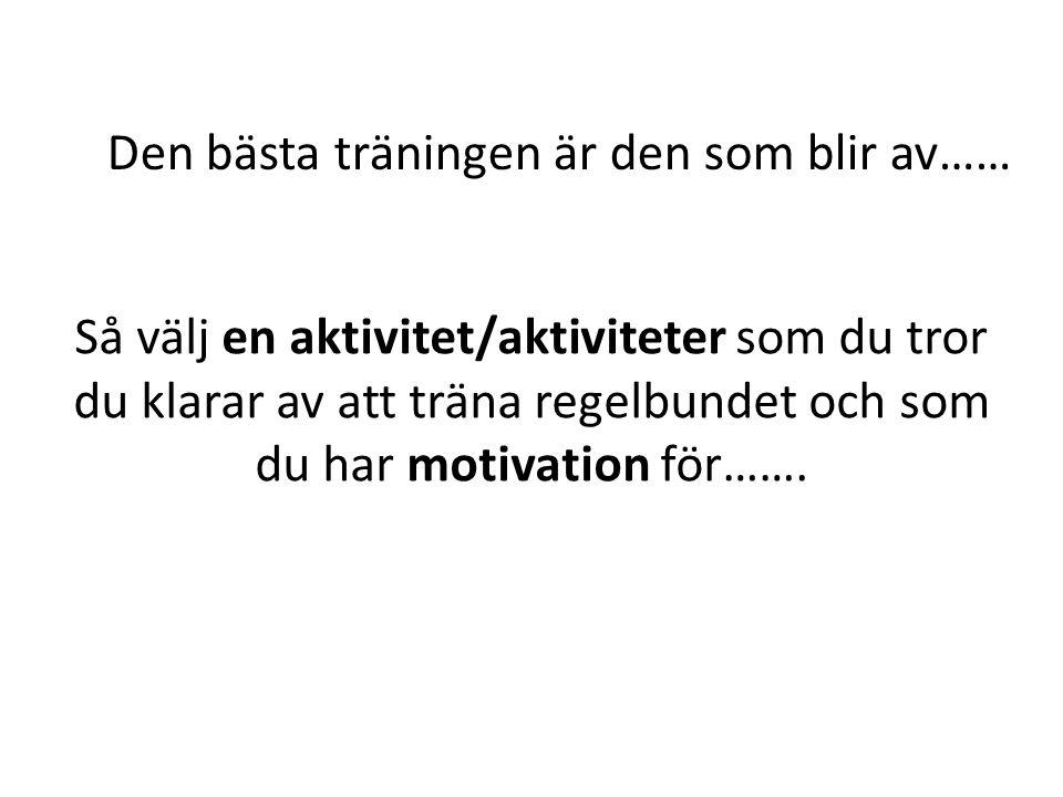 Den bästa träningen är den som blir av…… Så välj en aktivitet/aktiviteter som du tror du klarar av att träna regelbundet och som du har motivation för