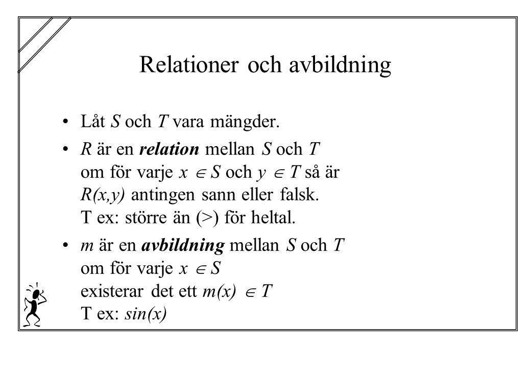 Relationer och avbildning Låt S och T vara mängder. R är en relation mellan S och T om för varje x  S och y  T så är R(x,y) antingen sann eller fal