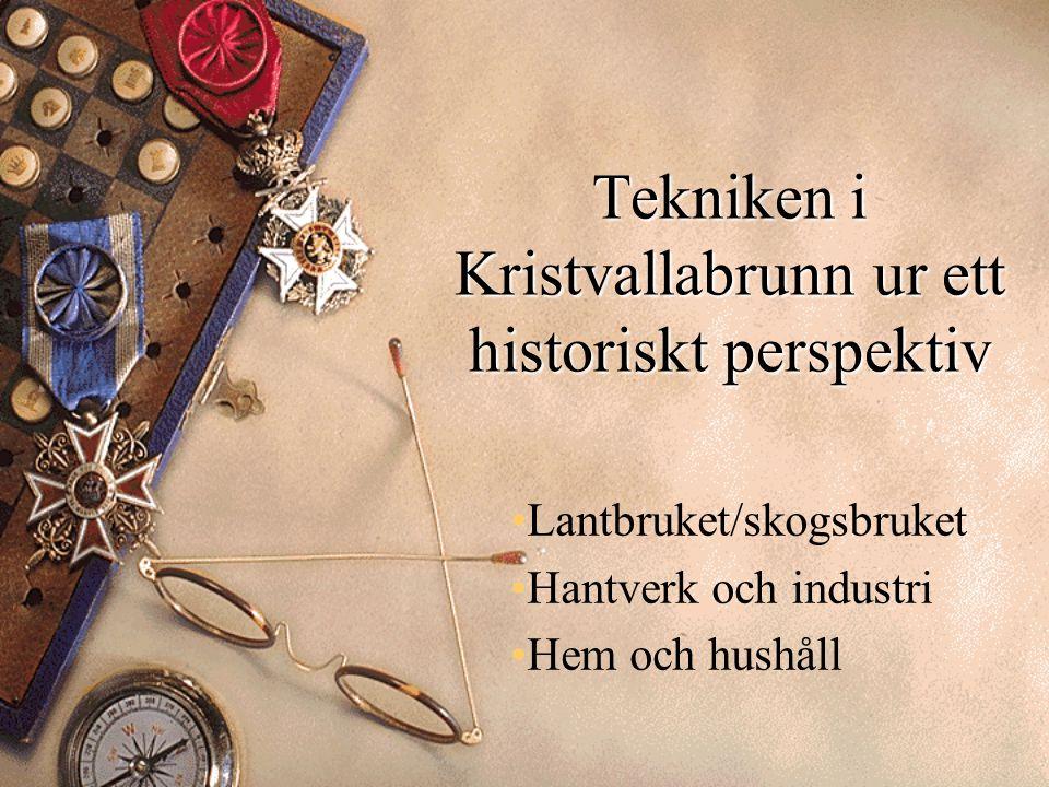 Tekniken i Kristvallabrunn ur ett historiskt perspektiv Lantbruket/skogsbruket Hantverk och industri Hem och hushåll