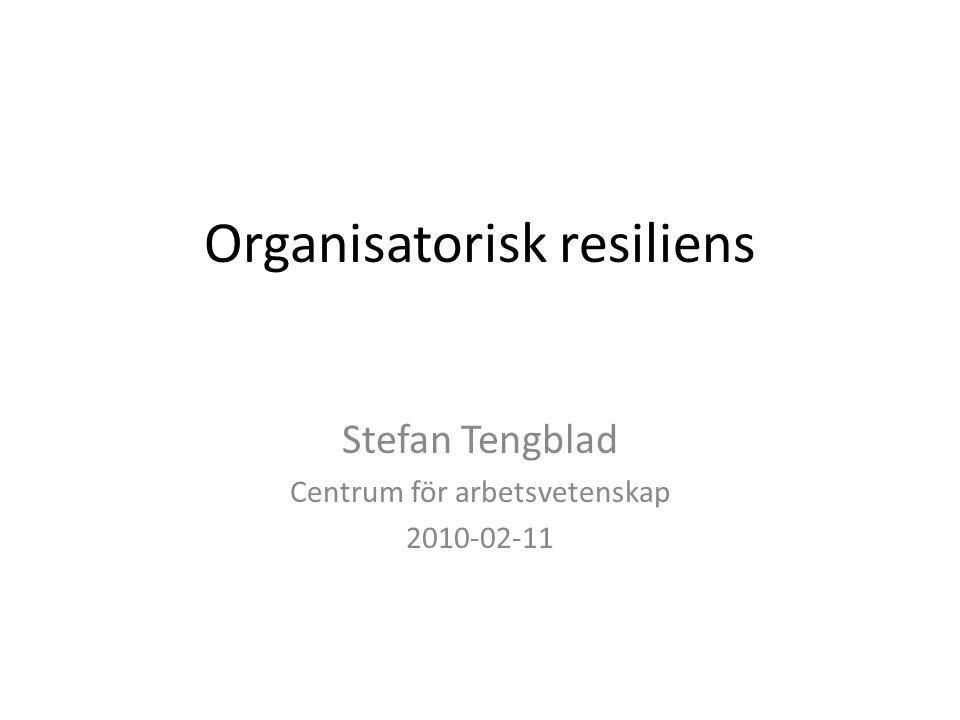 Organisatorisk resiliens Stefan Tengblad Centrum för arbetsvetenskap 2010-02-11